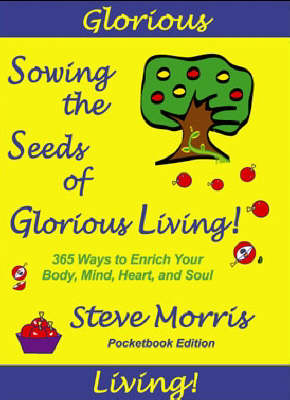 Sowing the Seeds of Glorious Living: 365 Ways to Enrich Your Body Mind Heart and Soul (Paperback)