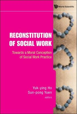 Reconstitution Of Social Work: Towards A Moral Conception Of Social Work Practice (Hardback)