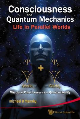 Consciousness And Quantum Mechanics: Life In Parallel Worlds - Miracles Of Consciousness From Quantum Reality (Hardback)