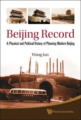 Beijing Record: A Physical And Political History Of Planning Modern Beijing (Hardback)