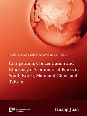 Competition, Concentration and Efficiency of Commercial Banks in South Korea, Mainland China and Taiwan - Enrich Series on China's Economic Issues Vol. 5 (Hardback)