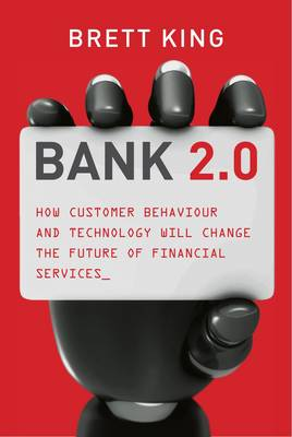 Bank 2.0: How Customer Behavior and Technology Will Change the Future of Financial Services (Hardback)