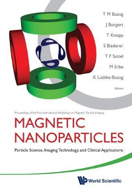 Magnetic Nanoparticles: Particle Science, Imaging Technology, And Clinical Applications - Proceedings Of The First International Workshop On Magnetic Particle Imaging (Hardback)
