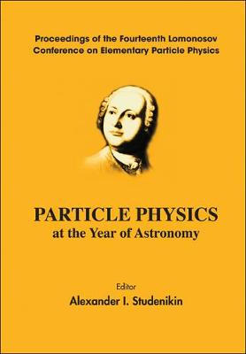Particle Physics At The Year Of Astronomy - Proceedings Of The Fourteenth Lomonosov Conference On Elementary Particle Physics (Hardback)
