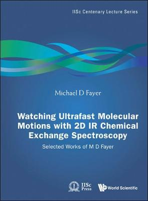 Watching Ultrafast Molecular Motions With 2d Ir Chemical Exchange Spectroscopy: Selected Works Of M D Fayer - Iisc Centenary Lecture Series 4 (Hardback)