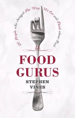 Food Gurus: 20 People Who Changed the Way We Eat and Think About Food (Hardback)