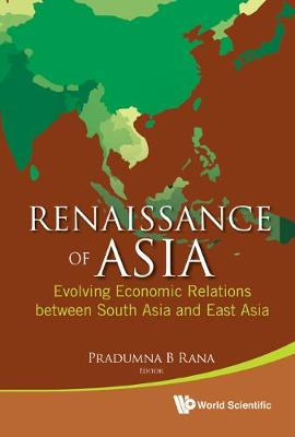 Renaissance Of Asia: Evolving Economic Relations Between South Asia And East Asia (Hardback)