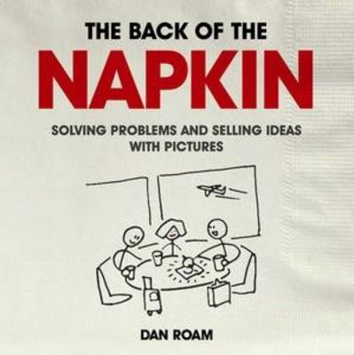 Back of the Napkin: Solving Problems and Selling Ideas with Pictures (Paperback)