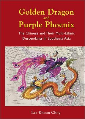 Golden Dragon And Purple Phoenix: The Chinese And Their Multi-ethnic Descendants In Southeast Asia (Hardback)