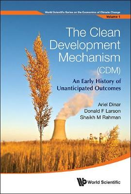 Clean Development Mechanism (Cdm), The: An Early History Of Unanticipated Outcomes - World Scientific Series On The Economics Of Climate Change 1 (Hardback)