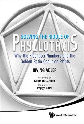 Solving The Riddle Of Phyllotaxis: Why The Fibonacci Numbers And The Golden Ratio Occur On Plants (Hardback)