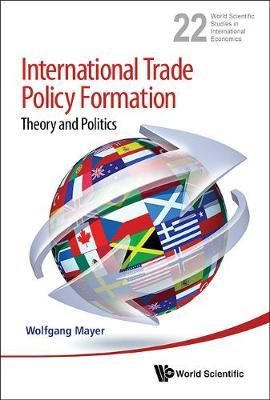 International Trade Policy Formation: Theory And Politics - World Scientific Studies in International Economics 22 (Hardback)