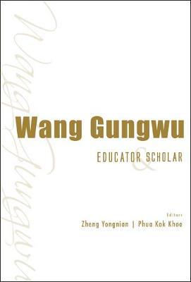 Wang Gungwu: Educator And Scholar (Hardback)