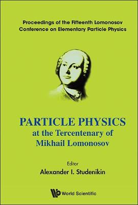 Particle Physics At The Tercentenary Of Mikhail Lomonosov - Proceedings Of The Fifteenth Lomonosov Conference On Elementary Particle Physics (Hardback)