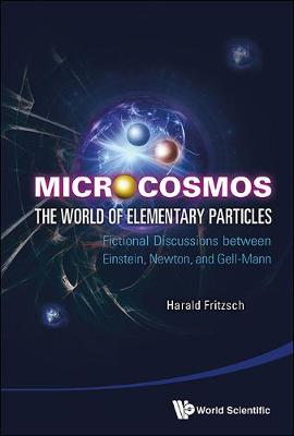 Microcosmos: The World Of Elementary Particles - Fictional Discussions Between Einstein, Newton, And Gell-mann (Hardback)