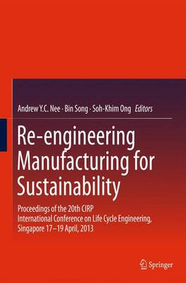 Re-engineering Manufacturing for Sustainability: Proceedings of the 20th CIRP International Conference on Life Cycle Engineering, Singapore 17-19 April, 2013 (Hardback)