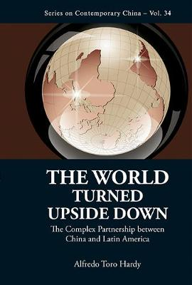 World Turned Upside Down, The: The Complex Partnership Between China And Latin America - Series on Contemporary China 34 (Hardback)