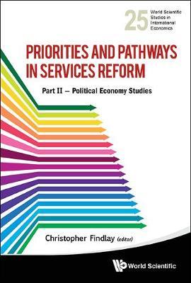 Priorities And Pathways In Services Reform - Part Ii: Political Economy Studies - World Scientific Studies in International Economics 25 (Hardback)