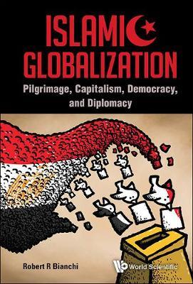 Islamic Globalization: Pilgrimage, Capitalism, Democracy, And Diplomacy (Hardback)