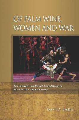 Of Palm Wine, Women and War: The Mongolian Naval Expedition to Java in the 13th Century (Paperback)