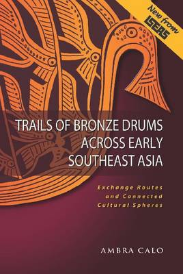 Trails of Bronze Drums Across Early Southeast Asia: Exchange Routes and Connected Cultural Spheres (Paperback)