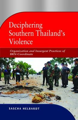 Deciphering Southern Thailand's Violence: Organization and Insurgent Practices of BRN-Coordinate (Paperback)
