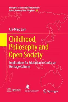 Childhood, Philosophy and Open Society: Implications for Education in Confucian Heritage Cultures - Education in the Asia-Pacific Region: Issues, Concerns and Prospects 22 (Paperback)