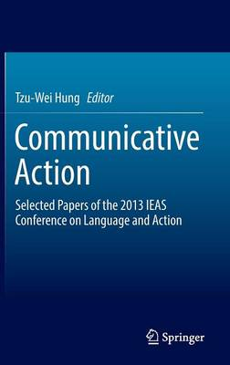 Communicative Action: Selected Papers of the 2013 IEAS Conference on Language and Action (Hardback)