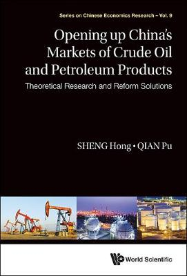 Opening Up China's Markets Of Crude Oil And Petroleum Products: Theoretical Research And Reform Solutions - Series on Chinese Economics Research 9 (Hardback)