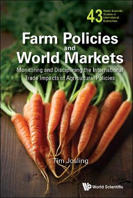 Farm Policies And World Markets: Monitoring And Disciplining The International Trade Impacts Of Agricultural Policies - World Scientific Studies in International Economics 43 (Hardback)