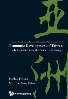 Economic Development Of Taiwan: Early Experiences And The Pacific Trade Triangle - Advanced Research on Asian Economy and Economies of Other Continents 9 (Hardback)
