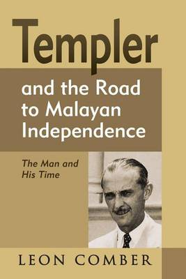 Templer and the Road to Malayan Independence: The Man and His Time (Hardback)