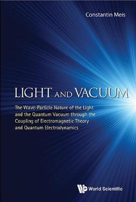 Light And Vacuum: The Wave-particle Nature Of The Light And The Quantum Vacuum Through The Coupling Of Electromagnetic Theory And Quantum Electrodynamics (Hardback)