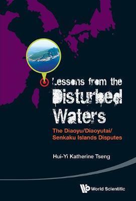 Lessons From The Disturbed Waters: The Diaoyu/diaoyutai/senkaku Islands Disputes (Hardback)