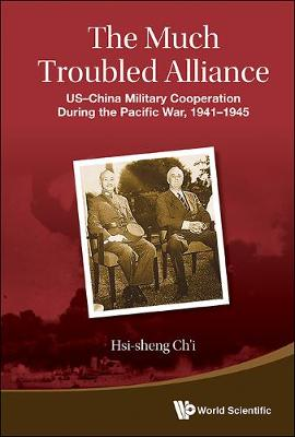 Much Troubled Alliance, The: Us-china Military Cooperation During The Pacific War, 1941-1945 (Hardback)