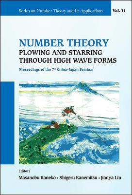 Number Theory: Plowing And Starring Through High Wave Forms - Proceedings Of The 7th China-japan Seminar - Series on Number Theory and Its Applications 11 (Hardback)