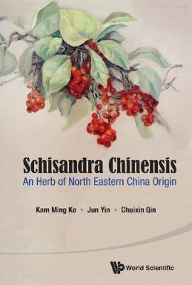 Schisandra Chinensis: An Herb Of North Eastern China Origin (Hardback)