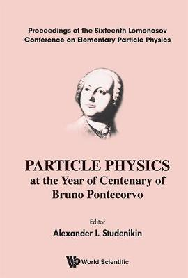 Particle Physics At The Year Of Centenary Of Bruno Pontecorvo - Proceedings Of The Sixteenth Lomonosov Conference On Elementary Particle Physics (Hardback)