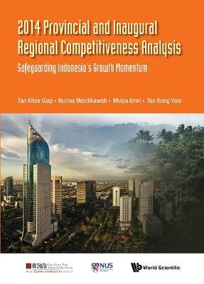 2014 Provincial And Inaugural Regional Competitiveness Analysis: Safeguarding Indonesia's Growth Momentum - Asia Competitiveness Institute - World Scientific Series (Hardback)