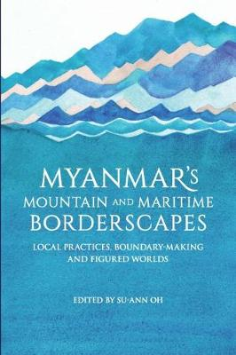 Myanmar's Mountain and Maritime Borderscapes: Local Practices, Boundary-Making and Figured Worlds (Paperback)