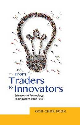 From Traders to Innovators: Science and Technology in Singapore since 1965 (Paperback)