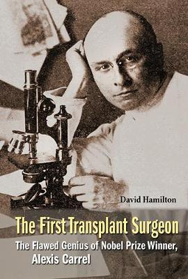 First Transplant Surgeon, The: The Flawed Genius Of Nobel Prize Winner, Alexis Carrel (Paperback)