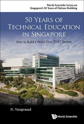 50 Years Of Technical Education In Singapore: How To Build A World Class Tvet System - World Scientific Series on Singapore's 50 Years of Nation-Building (Hardback)
