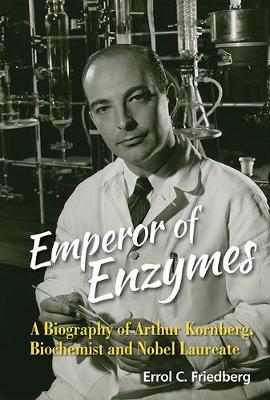 Emperor Of Enzymes: A Biography Of Arthur Kornberg, Biochemist And Nobel Laureate (Hardback)