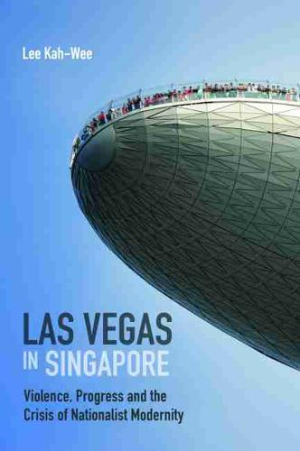 Las Vegas in Singapore: Violence, Progress and the Crisis of Nationalist Modernity (Paperback)
