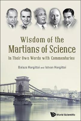 Wisdom Of The Martians Of Science: In Their Own Words With Commentaries (Hardback)