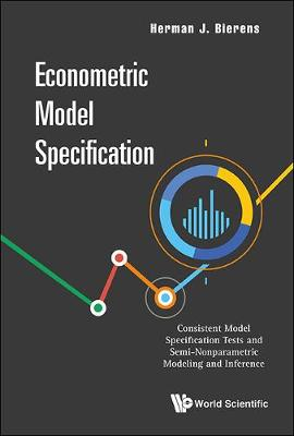 Econometric Model Specification: Consistent Model Specification Tests And Semi-nonparametric Modeling And Inference (Hardback)
