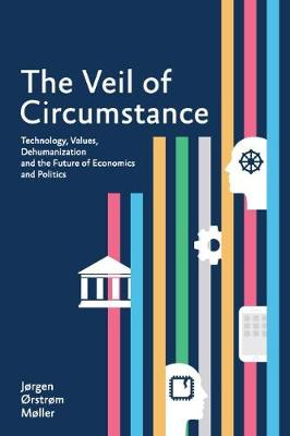 The Veil of Circumstance: Technology, Values, Dehumanization and the Future of Economies and Politics (Paperback)