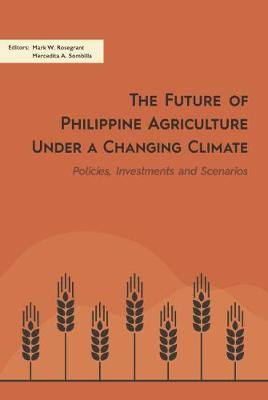 The Future of Philippine Agriculture Under a Changing Climate: Policies, Investments and Scenarios (Paperback)