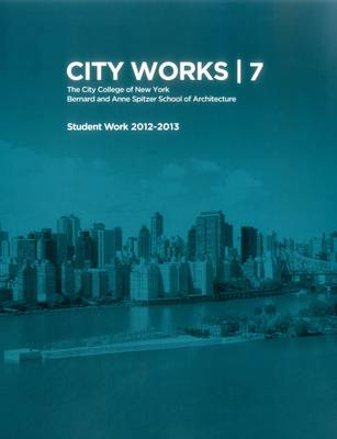City Works 7: Student Work 2012-2013 The City College of New York Bernard and Anne Spitzer School of Architecture (Paperback)